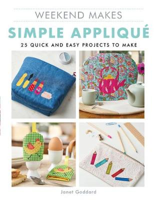 Weekend Makes: Simple Applique: 25 Quick and Easy Projects to Make by Janet Goddard