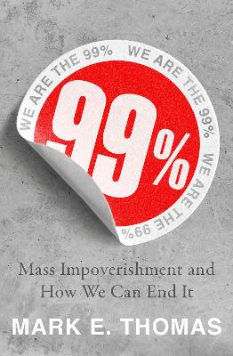 99%: Mass Impoverishment and How We Can End It by Mark Thomas