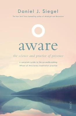Aware: The Science and Practice of Presence   A Complete Guide to the Groundbreaking Wheel of Awareness Meditation Practice by Daniel Siegel