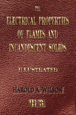 The Electrical Properties of Flames and of Incandescent Solids - Illustrated by Harold A Wilson