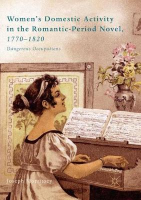 Women's Domestic Activity in the Romantic-Period Novel, 1770-1820: Dangerous Occupations by Joseph Morrissey