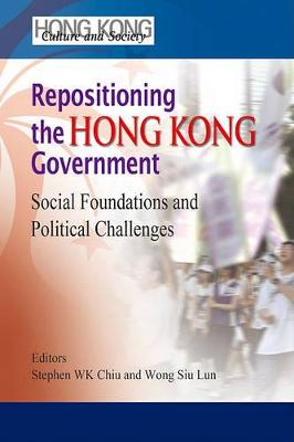 Repositioning the Hong Kong Government - Social Foundations and Political Challenges by Stephen Wing Ka Wing Kai Chiu