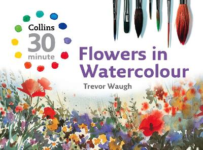 Collins 30 Minute Flowers in Watercolour by Trevor Waugh