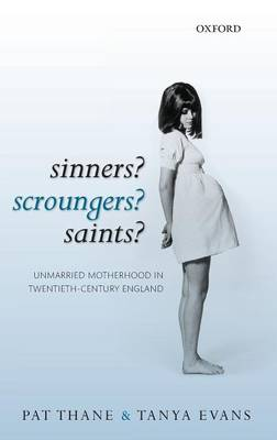 Sinners? Scroungers? Saints?: Unmarried Motherhood in Twentieth-Century England by Pat Thane