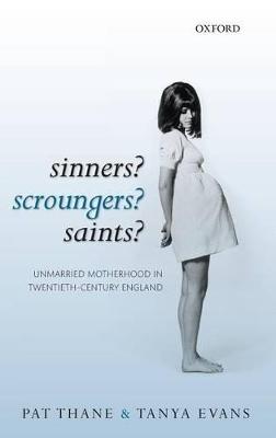 Sinners? Scroungers? Saints?: Unmarried Motherhood in Twentieth-Century England by Pat Thane