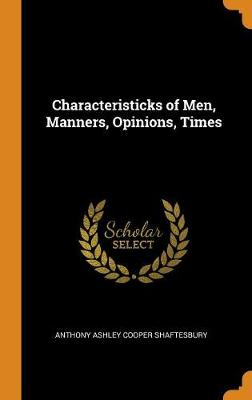 Characteristicks of Men, Manners, Opinions, Times by Anthony Ashley Cooper Shaftesbury