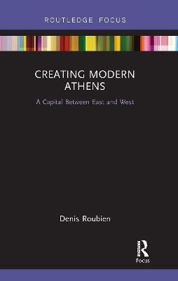 Creating Modern Athens: A Capital Between East and West by Denis Roubien