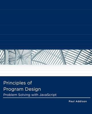 Principles of Program Design : Problem-Solving with JavaScript by Paul Addison