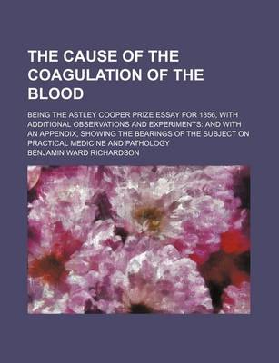 The Cause of the Coagulation of the Blood; Being the Astley Cooper Prize Essay for 1856, with Additional Observations and Experiments and with an Appendix, Showing the Bearings of the Subject on Practical Medicine and Pathology by Benjamin Ward Richardson