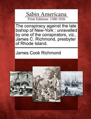 The Conspiracy Against the Late Bishop of New-York by James Cook Richmond
