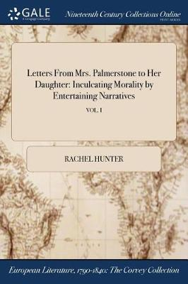 Letters from Mrs. Palmerstone to Her Daughter: Inculcating Morality by Entertaining Narratives; Vol. I by Rachel Hunter