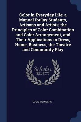 Color in Everyday Life; A Manual for Lay Students, Artisans and Artists; The Principles of Color Combination and Color Arrangement, and Their Applications in Dress, Home, Business, the Theatre and Community Play by Louis Weinberg