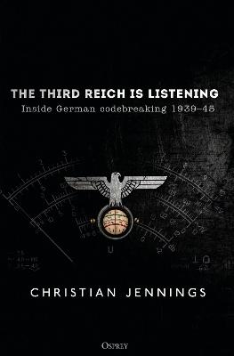 The Third Reich is Listening: Inside German codebreaking 1939-45 by Christian Jennings