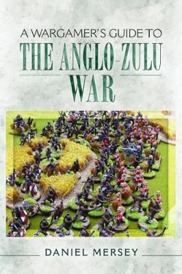 A Wargamer's Guide to the Anglo-Zulu Wars by Daniel Mersey
