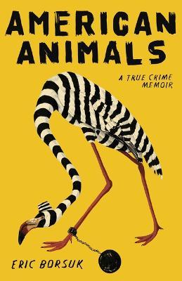 American Animals: A True Crime Memoir by Eric Borsuk