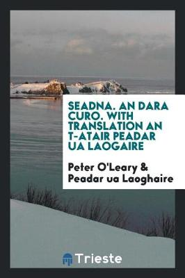 Seadna. an Dara Curo. with Translation an T-Atair Peadar Ua Laogaire by Peter O'Leary