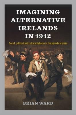 Imagining Alternative Irelands in 1912 by Brian Ward