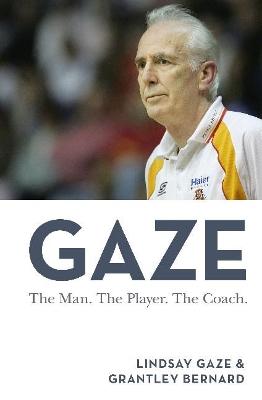 Gaze: The Man. the Player. the Coach by Lindsay Gaze and Grantley Bernard