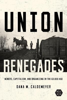 Union Renegades: Miners, Capitalism, and Organizing in the Gilded Age by Dana M. Caldemeyer