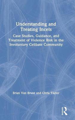 Understanding and Treating Incels: Case Studies, Guidance, and Treatment of Violence Risk in the Involuntary Celibate Community by Brian Van Brunt