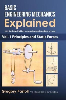 Basic Engineering Mechanics Explained, Volume 1: Principles and Static Forces by Gregory Pastoll