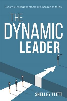 The Dynamic Leader: Become the Leader Others are Inspired to Follow by Shelly Flett