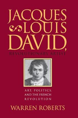Jacques-Louis David, Revolutionary Artist by Warren Roberts
