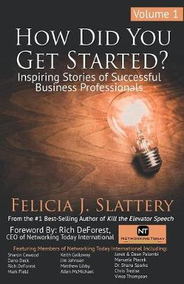 How Did You Get Started, Volume 1: Inspiring Stories of Successful Business Professionals by Felicia J Slattery
