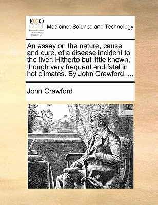 An Essay on the Nature, Cause and Cure, of a Disease Incident to the Liver. Hitherto But Little Known, Though Very Frequent and Fatal in Hot Climates. by John Crawford, by John Crawford