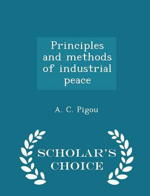 Principles and Methods of Industrial Peace - Scholar's Choice Edition by A C Pigou