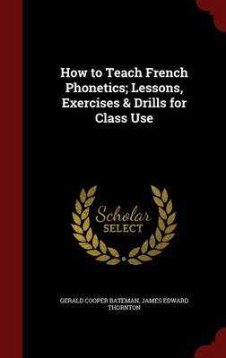 How to Teach French Phonetics; Lessons, Exercises & Drills for Class Use by Gerald Cooper Bateman