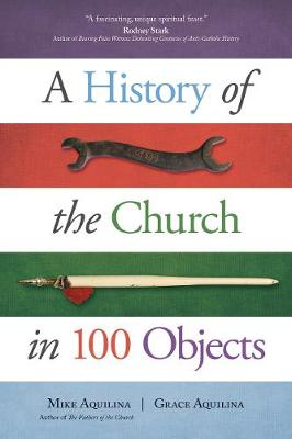 A History of the Church in 100 Objects by Mike Aquilina