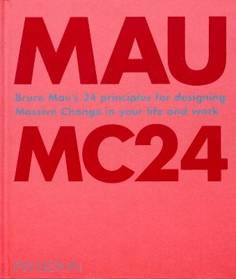 Bruce Mau: MC24: Bruce Mau's 24 Principles for Designing Massive Change in your Life and Work by Bruce Mau