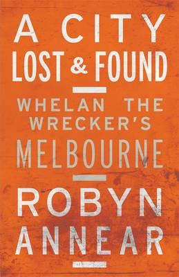 A City Lost & Found: Whelan The Wrecker's Melbourne by Robyn Annear
