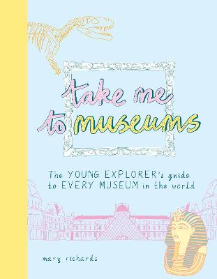 Take Me To Museums: The Young Explorer's Guide to Every Museum in the World by Mary Richards