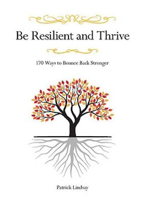 Be Resilient and Thrive: 170 Ways to Bounce Back Stronger by Patrick Lindsay