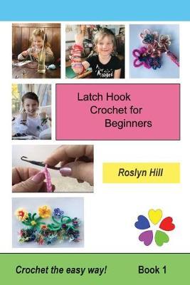 Latch Hook Crochet for Beginners: Crochet the Easy Way by Roslyn Hill