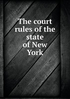 The Court Rules of the State of New York by Robert Cushing Cumming