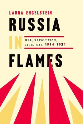 Russia in Flames: War, Revolution, Civil War, 1914 - 1921 by Laura Engelstein