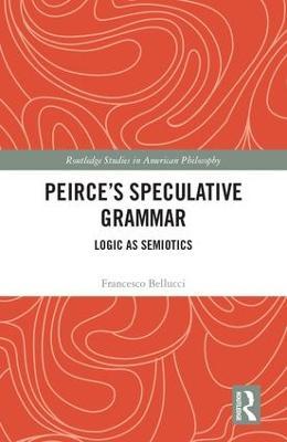 Peirce's Speculative Grammar by Francesco Bellucci