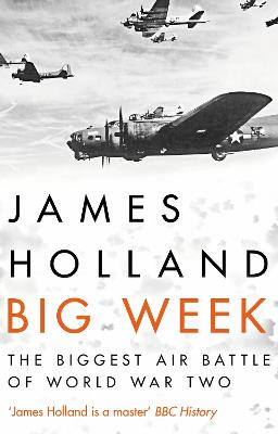 Big Week: The Biggest Air Battle of World War Two by James Holland