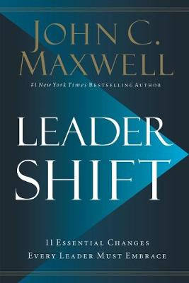 Leadershift: The 11 Essential Changes Every Leader Must Embrace by John C. Maxwell