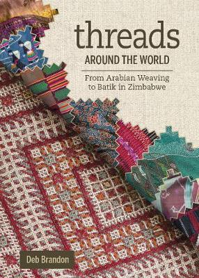Threads Around the World: From Arabian Weaving to Batik in Zimbabwe by Deb Brandon