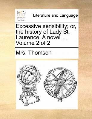 Excessive Sensibility; Or, the History of Lady St. Laurence. a Novel. ... Volume 2 of 2 by Mrs Thomson
