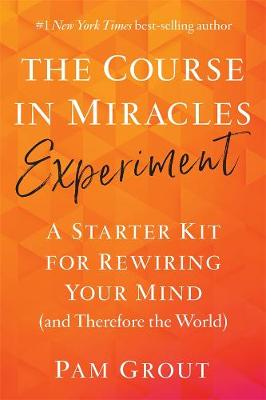 The Course in Miracles Experiment: A Starter Kit for Rewiring Your Mind (and Therefore the World) by Pam Grout