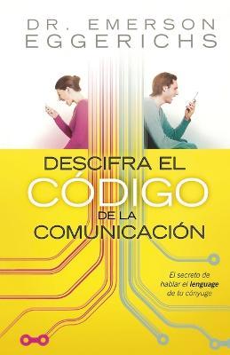 Descifra el codigo de la comunicacion: The Secret to Speaking Your Mate's Language by Emerson Eggerichs