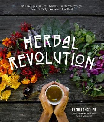Herbal Revolution: 65+ Recipes for Teas, Elixirs, Tinctures, Syrups, Foods + Body Products That Heal book