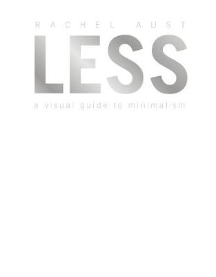 Less: A Visual Guide to Minimalism by Rachel Aust