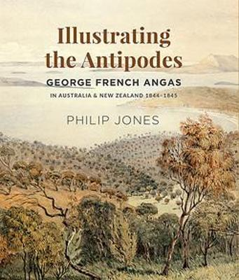 Illustrating the Antipodes: George French Angas in Australia and New Zealand 1844-1845 book