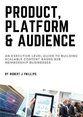 Product, Platform and Audience by Robert J Phillips